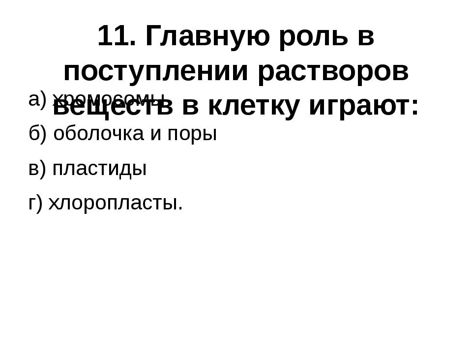 11. Главную роль в поступлении растворов веществ в клетку играют: а) хромосом...