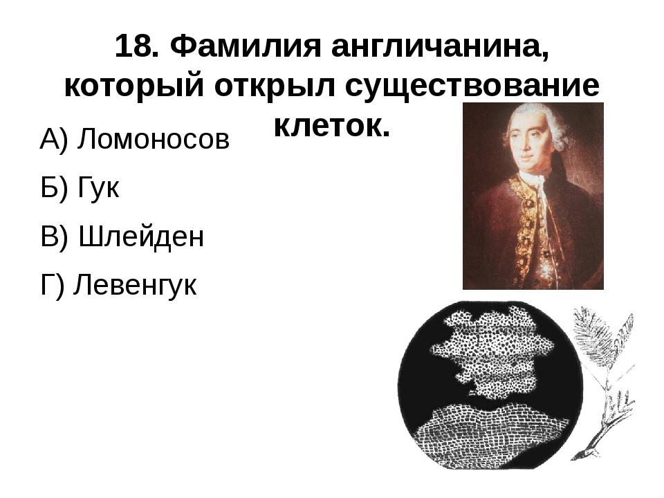 18. Фамилия англичанина, который открыл существование клеток.  А) Ломоносов...