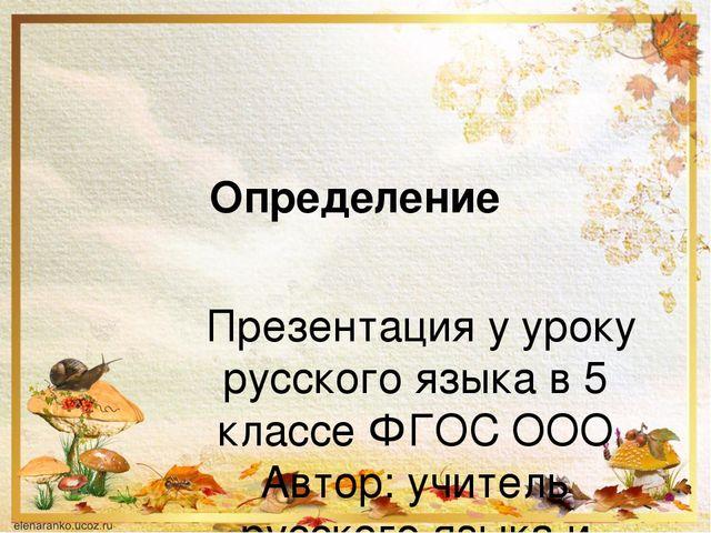 Определение Презентация у уроку русского языка в 5 классе ФГОС ООО Автор: учи...