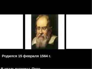 Родился 15 февраля 1564 г. В итальянском г. Пизе.