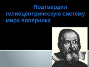 Подтвердил гелиоцентрическую систему мира Коперника