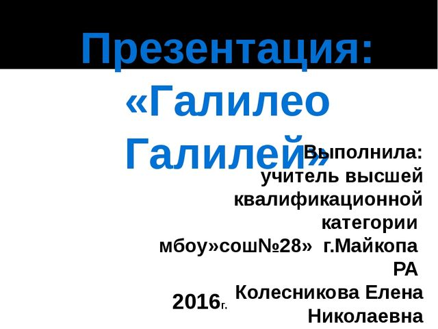 Презентация: «Галилео Галилей» Выполнила: учитель высшей квалификационной кат...