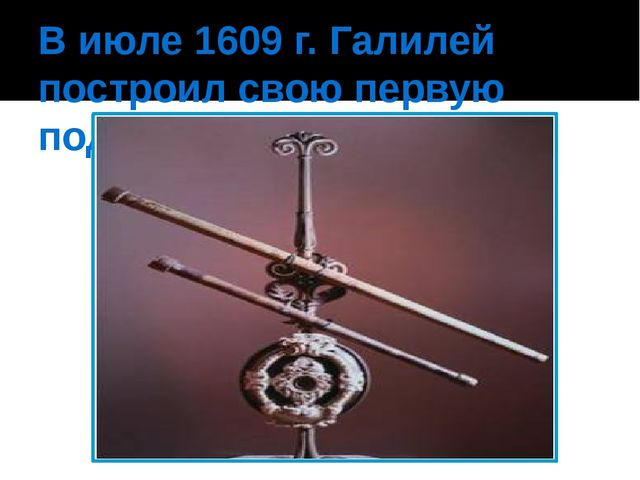 В июле 1609 г. Галилей построил свою первую подзорную трубу