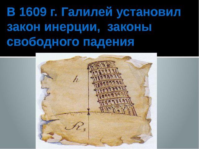 В 1609 г. Галилей установил закон инерции, законы свободного падения
