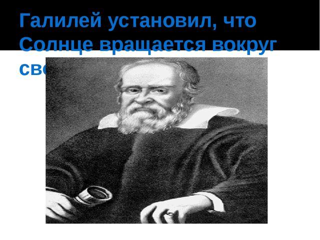 Галилей установил, что Солнце вращается вокруг своей оси