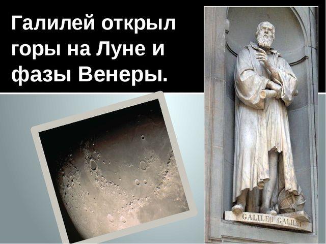 Галилей открыл горы на Луне и фазы Венеры.