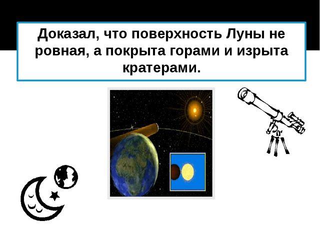 Доказал, что поверхность Луны не ровная, а покрыта горами и изрыта кратерами.