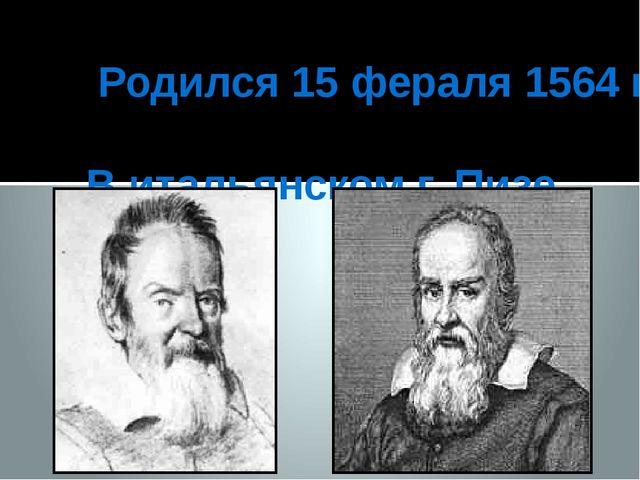 Родился 15 фераля 1564 г. В итальянском г. Пизе.