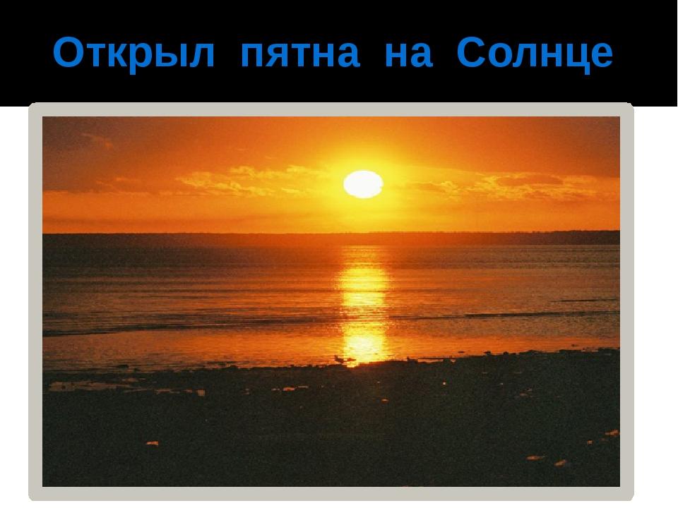 Открыл пятна на Солнце