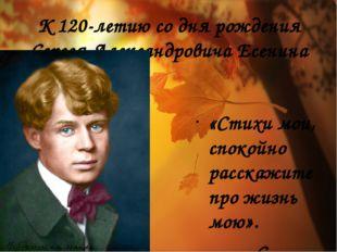 К 120-летию со дня рождения Сергея Александровича Есенина «Стихи мои, спокойн