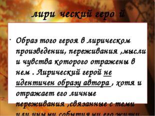 лири́ческийгеро́й Образ того героя в лирическом произведении, переживания ,м
