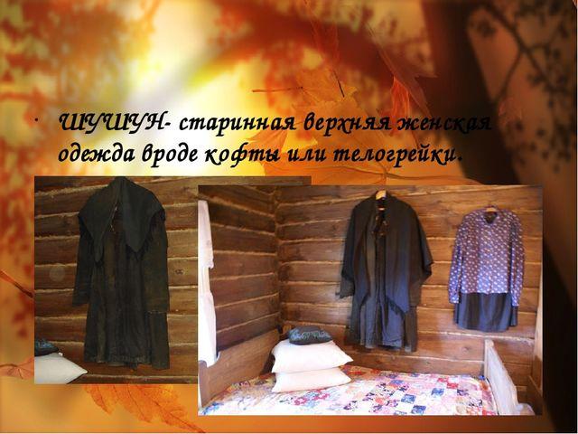 ШУШУН- старинная верхняя женская одежда вроде кофты или телогрейки.