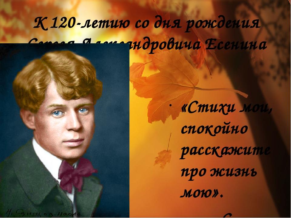 К 120-летию со дня рождения Сергея Александровича Есенина «Стихи мои, спокойн...