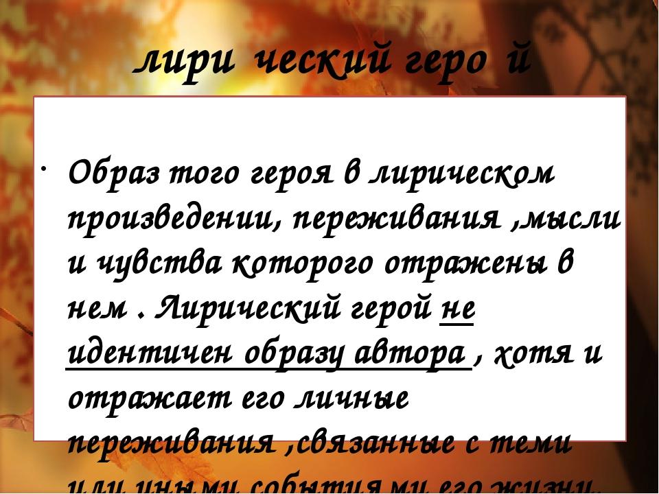 лири́ческийгеро́й Образ того героя в лирическом произведении, переживания ,м...