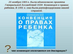 20 ноября 1989 г. была единогласно принята Генеральной Ассамблеей ООН Конвенц