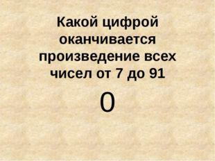 Какой цифрой оканчивается произведение всех чисел от 7 до 91 0