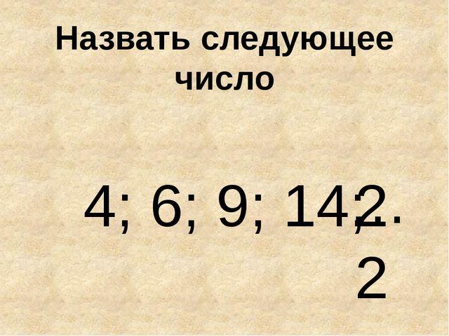 Назвать следующее число 4; 6; 9; 14; … 22