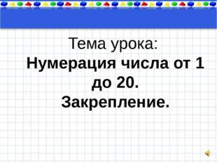 Тема урока Тема урока: Нумерация числа от 1 до 20. Закрепление.