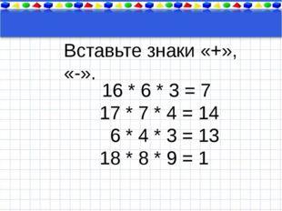 Тема урока 16 * 6 * 3 = 7 17 * 7 * 4 = 14 6 * 4 * 3 = 13 18 * 8 * 9 = 1 Вста