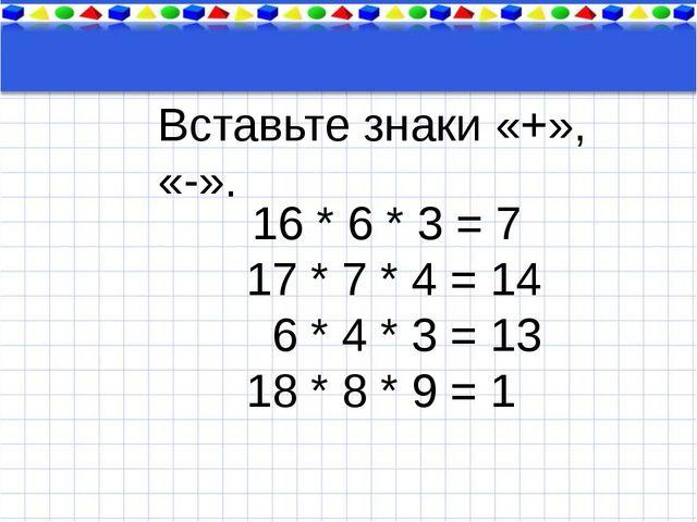 Тема урока 16 * 6 * 3 = 7 17 * 7 * 4 = 14 6 * 4 * 3 = 13 18 * 8 * 9 = 1 Вста...