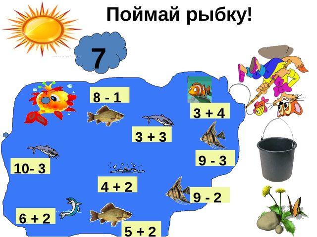 Поймай рыбку! 5 + 2 7 9 - 2 4 + 2 8 - 1 6 + 2 9 - 3 10- 3 3 + 3 3 + 4