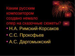 Каким русским композитором создано немало опер на сказочные сюжеты? Н.А. Римс