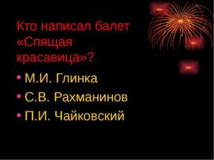 Кто написал балет «Спящая красавица»? М.И. Глинка С.В. Рахманинов П.И. Чайков