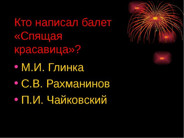 Кто написал балет «Спящая красавица»? М.И. Глинка С.В. Рахманинов П.И. Чайков...