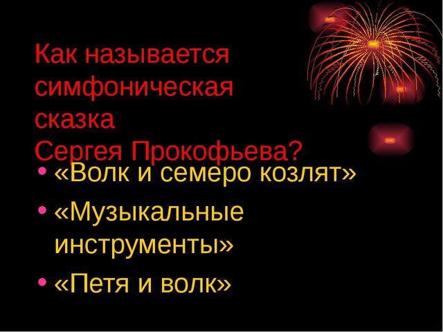 Как называется симфоническая сказка Сергея Прокофьева? «Волк и семеро козлят»...