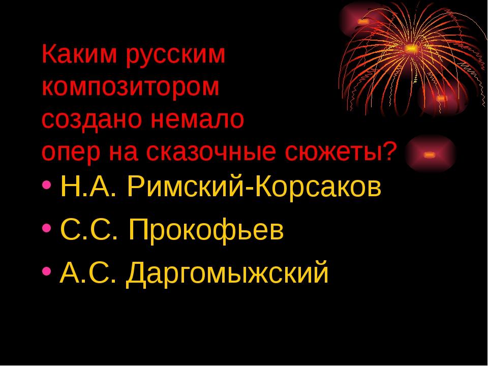Каким русским композитором создано немало опер на сказочные сюжеты? Н.А. Римс...