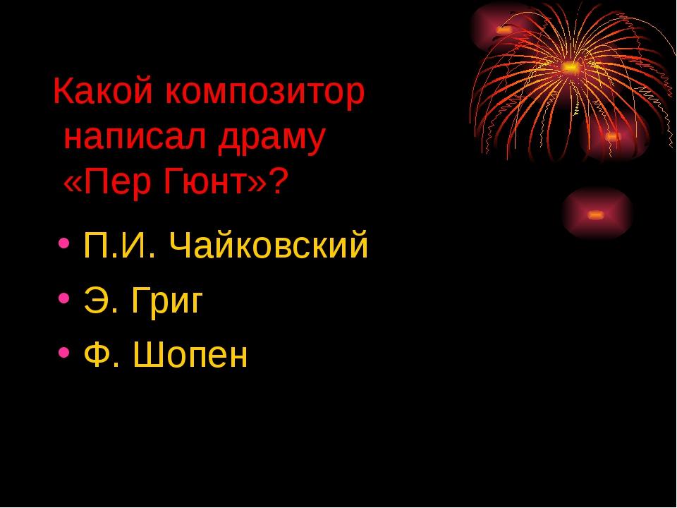 Какой композитор написал драму «Пер Гюнт»? П.И. Чайковский Э. Григ Ф. Шопен