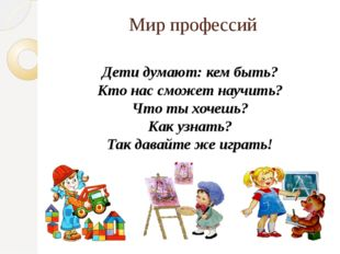 Мир профессий Дети думают: кем быть? Кто нас сможет научить? Что ты хочешь? К
