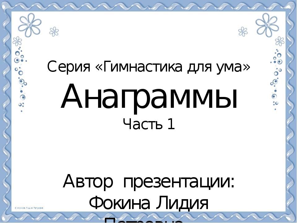Серия «Гимнастика для ума» Анаграммы Часть 1 Автор презентации: Фокина Лидия...