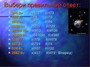 Выбери правильный ответ: 346:2= а)123 б)173 140:5= а)28 б)70 288:3= а)76 б)96