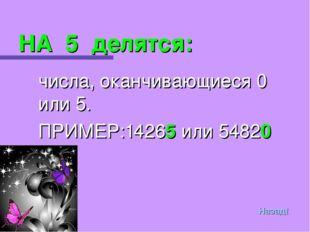 НА 5 делятся: числа, оканчивающиеся 0 или 5. ПРИМЕР:14265 или 54820 Назад!