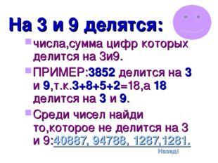 На 3 и 9 делятся: числа,сумма цифр которых делится на 3и9. ПРИМЕР:3852 делитс