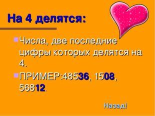 На 4 делятся: Числа, две последние цифры которых делятся на 4. ПРИМЕР:48536,