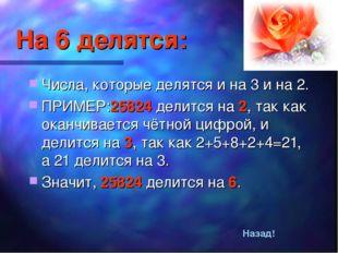 На 6 делятся: Числа, которые делятся и на 3 и на 2. ПРИМЕР:25824 делится на 2