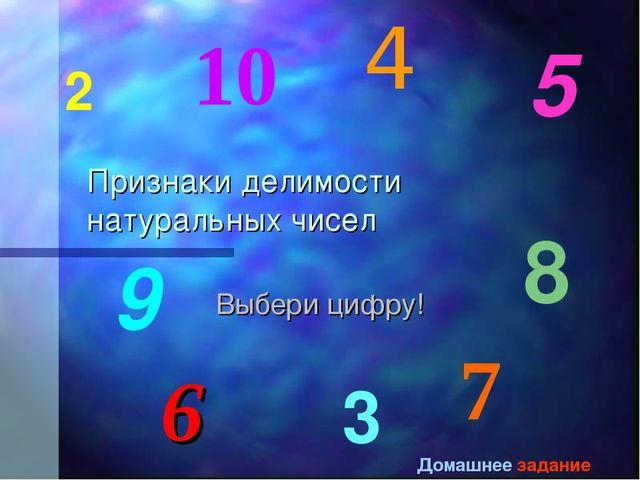 Признаки делимости натуральных чисел Выбери цифру! 4 2 3 8 5 9 10 6 7 Домашне...