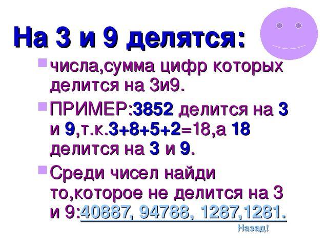 На 3 и 9 делятся: числа,сумма цифр которых делится на 3и9. ПРИМЕР:3852 делитс...