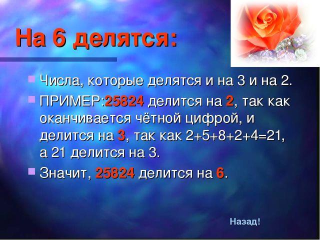 На 6 делятся: Числа, которые делятся и на 3 и на 2. ПРИМЕР:25824 делится на 2...