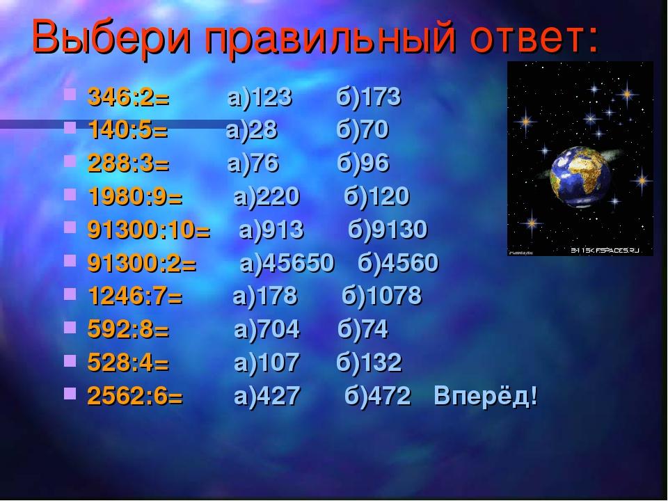 Выбери правильный ответ: 346:2= а)123 б)173 140:5= а)28 б)70 288:3= а)76 б)96...