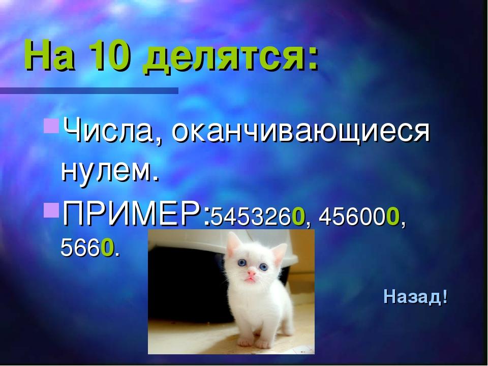 На 10 делятся: Числа, оканчивающиеся нулем. ПРИМЕР:5453260, 456000, 5660. Наз...