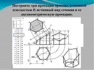 А Построить три проекции призмы, усеченной плоскостью Р, истинный вид сечени