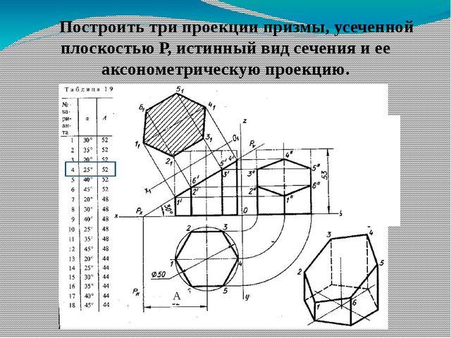 А Построить три проекции призмы, усеченной плоскостью Р, истинный вид сечени...