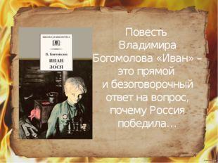 Повесть Владимира Богомолова «Иван» – это прямой и безоговорочный ответ на в