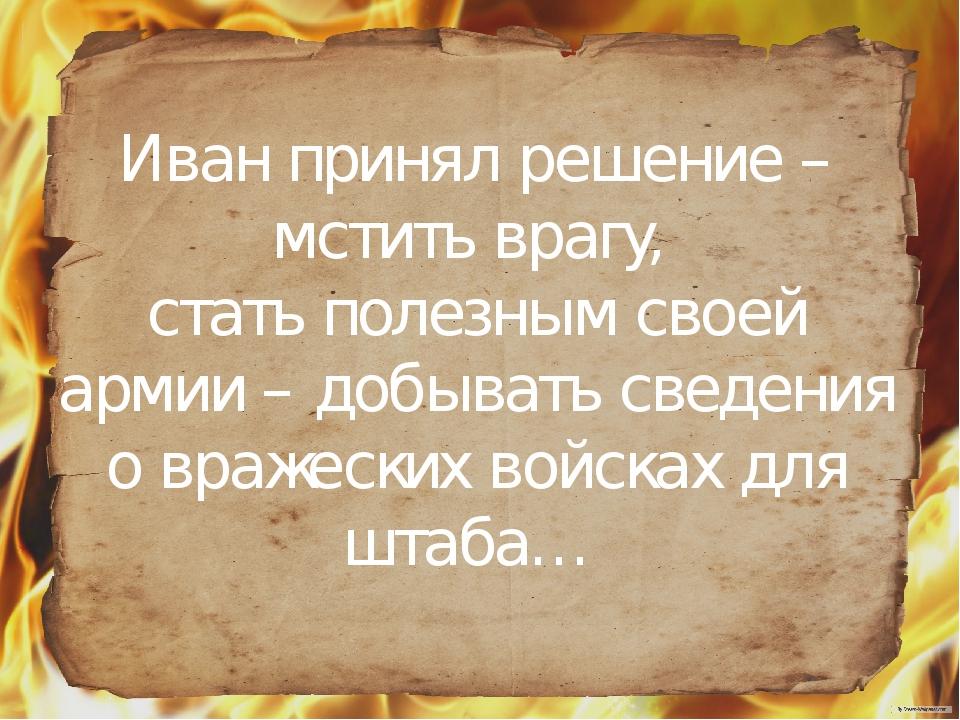 Иван принял решение – мстить врагу, стать полезным своей армии – добывать св...