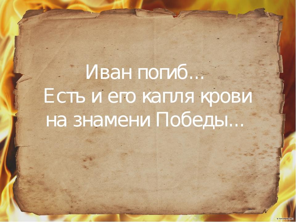 Иван погиб... Есть и его капля крови на знамени Победы...