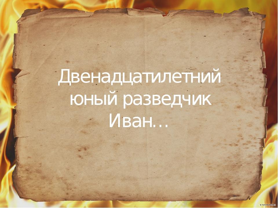 Двенадцатилетний юный разведчик Иван…