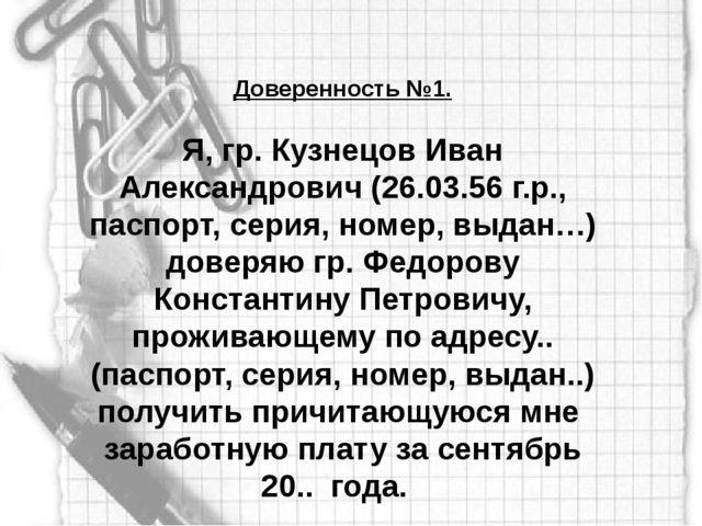 Доверенность №1. Я, гр. Кузнецов Иван Александрович (26.03.56 г.р., паспорт,...